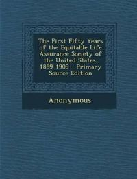 The First Fifty Years of the Equitable Life Assurance Society of the United States, 1859-1909 - Primary Source Edition