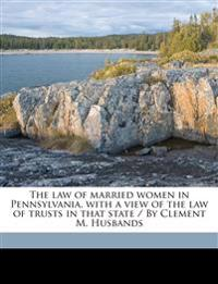 The law of married women in Pennsylvania, with a view of the law of trusts in that state / By Clement M. Husband