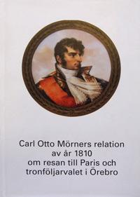 Carl Otto Mörners relation av år 1810 om resan till Paris och tronföljarvalet i Örebro
