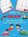 How to Draw Cars, Trucks, Planes, and Other Things That Go!