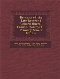Remains of the Late Reverend Richard Hurrell Froude, Volume 1 - Primary Source Edition