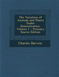 The Variation of Animals and Plants Under Domestication, Volume 1 - Primary Source Edition