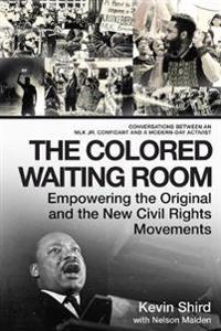 The Colored Waiting Room: Empowering the Original and the New Civil Rights Movements; Conversations Between an Mlk Jr. Confidant and a Modern-Da