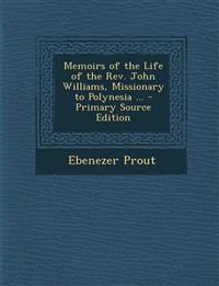 Memoirs of the Life of the Rev. John Williams, Missionary to Polynesia ...