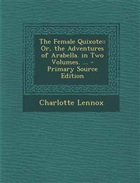The Female Quixote:: Or, the Adventures of Arabella. in Two Volumes. ...