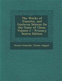 The Works of Gianutio, and Gustavus Selenus on the Game of Chess, Volume 2 - Primary Source Edition