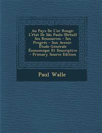 Au Pays de L'Or Rouge: L'Etat de Sao Paulo (Bresil) Ses Ressources - Ses Progres - Son Avenir. Etude Generale Economique Et Descriptive - Pri
