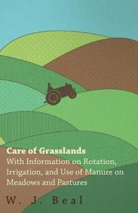 Care of Grasslands - With Information on Rotation, Irrigation, and Use of Manure on Meadows and Pastures