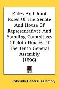 Rules and Joint Rules of the Senate and House of Representatives and Standing Committees of Both Houses of the Tenth General Assembly