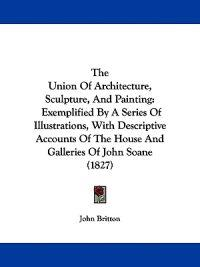 The Union Of Architecture, Sculpture, And Painting: Exemplified By A Series Of Illustrations, With Descriptive Accounts Of The House And Galleries Of
