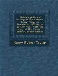 Visitor's guide and history of San Antonio, Texas, from the foundation 1689 to the present time, with the story of the Alamo