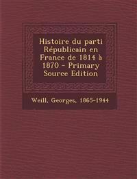 Histoire du parti Républicain en France de 1814 à 1870 - Primary Source Edition