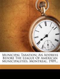 Municipal Taxation: An Address Before The League Of American Municipalities, Montreal, 1909...