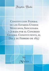 Constitucion Federal de los Estados-Unidos Mexicanos, Sancionada y Jurada por el Congreso General Constituyente, el Dia 5 de Febrero de 1857 (Classic Reprint)