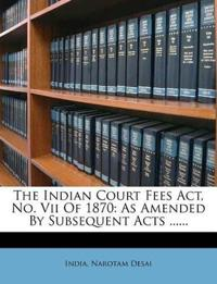 The Indian Court Fees Act, No. Vii Of 1870: As Amended By Subsequent Acts ......