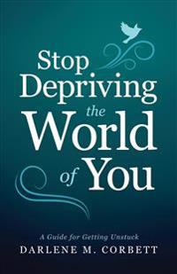 Stop Depriving the World of You: A Guide for Getting Unstuck