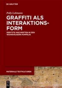 Graffiti ALS Interaktionsform: Geritzte Inschriften in Den Wohnhäusern Pompejis