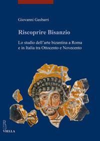 Riscoprire Bisanzio. Lo studio dell'arte bizantina a Roma e in Italia tra Ottocento e Novecento