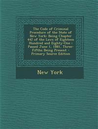 The Code of Criminal Procedure of the State of New York: Being Chapter 442 of the Laws of Eighteen Hundred and Eighty-One: Passed June 1, 1881, Three-