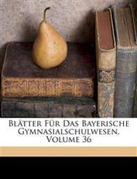 Blätter Für Das Bayerische Gymnasialschulwesen, Volume 36