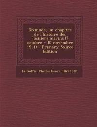 Dixmude, Un Chapitre de L'Histoire Des Fusiliers Marins (7 Octobre - 10 Novembre 1914) - Primary Source Edition