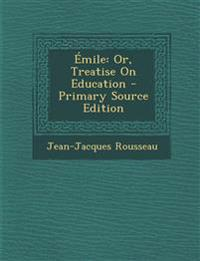 Émile: Or, Treatise On Education - Primary Source Edition