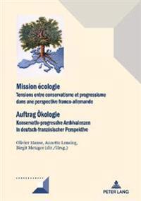 Mission Ecologie/Auftrag Oekologie: Tensions Entre Conservatisme Et Progressisme Dans Une Perspective Franco-Allemande/Konservativ-Progressive Ambival