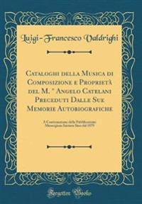 Cataloghi della Musica di Composizione e Proprietà del M. ° Angelo Catelani Preceduti Dalle Sue Memorie Autobiografiche