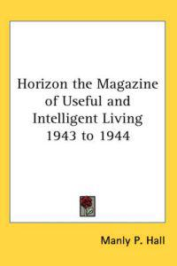 Horizon the Magazine of Useful And Intelligent Living 1943 to 1944