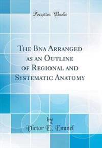 The Bna Arranged as an Outline of Regional and Systematic Anatomy (Classic Reprint)
