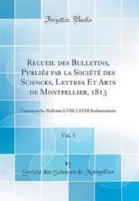 Recueil des Bulletins, Publiés par la Société des Sciences, Lettres Et Arts de Montpellier, 1813, Vol. 5