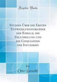 Studien Über die Ersten Entwicklungsvorgänge der Eizelle, die Zelltheilung und die Conjugation der Infusorien (Classic Reprint)