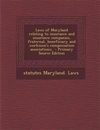 Laws of Maryland Relating to Insurance and Insurance Companies, Fraternal, Beneficiary and Workmen's Compensation Associations; - Primary Source Editi