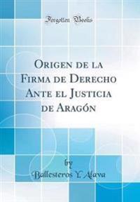 Origen de la Firma de Derecho Ante el Justicia de Arago´n (Classic Reprint)