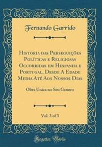 Historia das Perseguições Políticas e Religiosas Occorridas em Hespanha e Portugal, Desde A Edade Media Até Aos Nossos Dias, Vol. 3 of 3