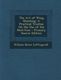 The Art of Wing Shooting: A Practical Treatise On the Use of the Shot-Gun - Primary Source Edition
