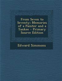 From Seven to Seventy; Memories of a Painter and a Yankee - Primary Source Edition