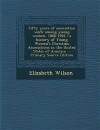 Fifty Years of Association Work Among Young Women, 1866-1916: A History of Young Women's Christian Associations in the United States of America - Prim
