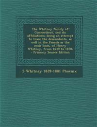 The Whitney Family of Connecticut, and Its Affiliations; Being an Attempt to Trace the Descendants, as Well in the Female as the Male Lines, of Henry