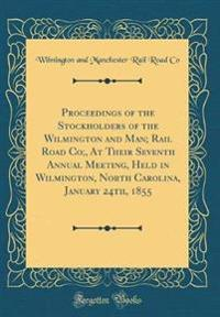 Proceedings of the Stockholders of the Wilmington and Man; Rail Road Co;, At Their Seventh Annual Meeting, Held in Wilmington, North Carolina, January 24th, 1855 (Classic Reprint)