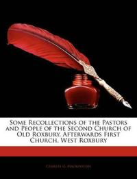 Some Recollections of the Pastors and People of the Second Church of Old Roxbury, Afterwards First Church, West Roxbury