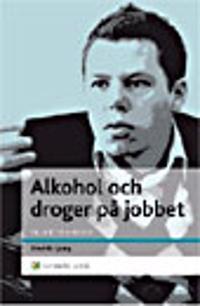Alkohol och droger på jobbet : En chefshandbok - Att skydda organisationen och hjälpa medarbetaren