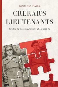 Crerar's Lieutenants: Inventing the Canadian Junior Army Officer, 1939-45