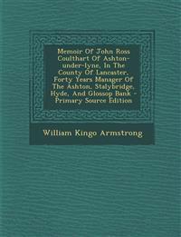 Memoir of John Ross Coulthart of Ashton-Under-Lyne, in the County of Lancaster, Forty Years Manager of the Ashton, Stalybridge, Hyde, and Glossop Bank