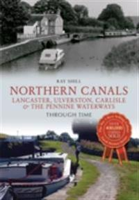 Northern Canals Lancaster, Ulverston, Carlisle and the Pennine Waterways Through Time