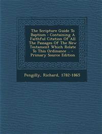 The Scripture Guide To Baptism : Containing A Faithful Citation Of All The Passages Of The New Testament Which Relate To This Ordinance .. - Primary S
