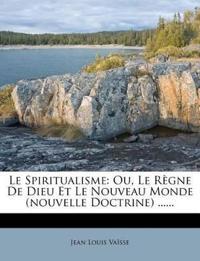 Le Spiritualisme: Ou, Le Regne de Dieu Et Le Nouveau Monde (Nouvelle Doctrine) ......