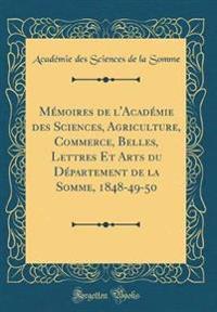 Me´moires de l'Acade´mie des Sciences, Agriculture, Commerce, Belles, Lettres Et Arts du Département de la Somme, 1848-49-50 (Classic Reprint)