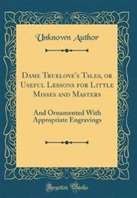 Dame Truelove's Tales, or Useful Lessons for Little Misses and Masters