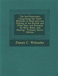 The Sea-Fisherman: Comprising the Chief Methods of Hook and Line Fishing in the British and Other Seas, and Remarks On Nets, Boats, and Boating